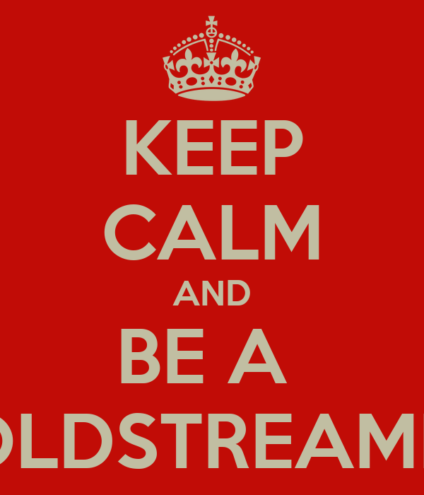 KEEP CALM AND BE A  COLDSTREAMER!
