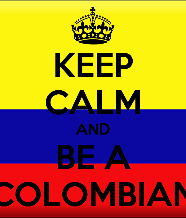 KEEP CALM AND BE A COLOMBIAN