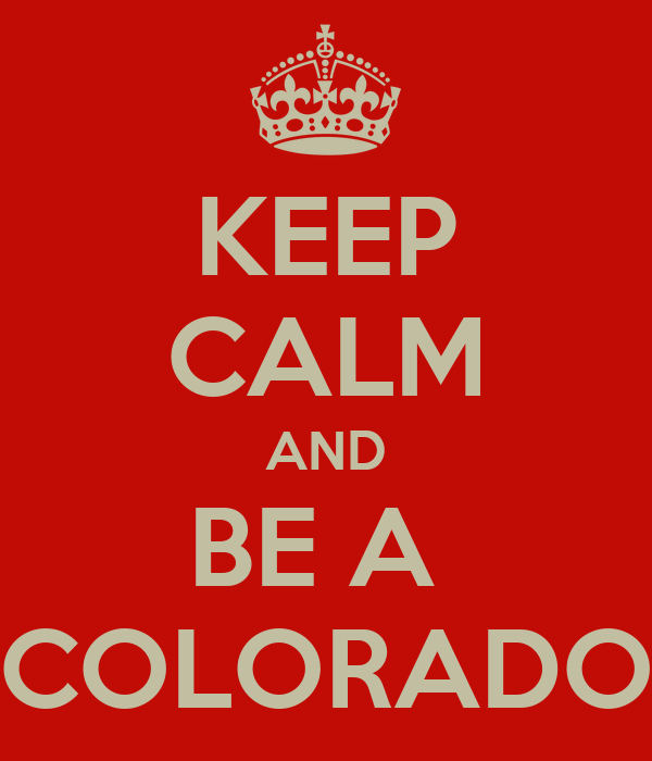 KEEP CALM AND BE A  COLORADO