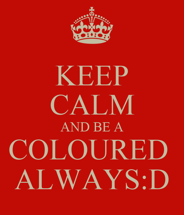 KEEP CALM AND BE A COLOURED  ALWAYS:D