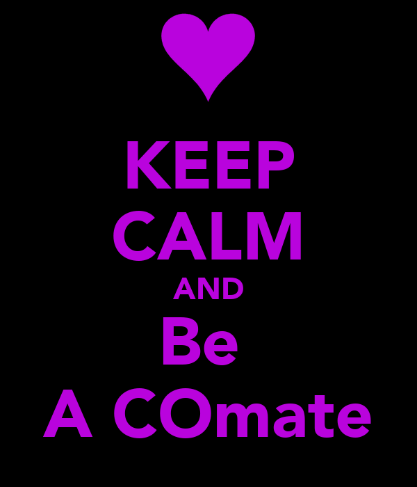 KEEP CALM AND Be  A COmate