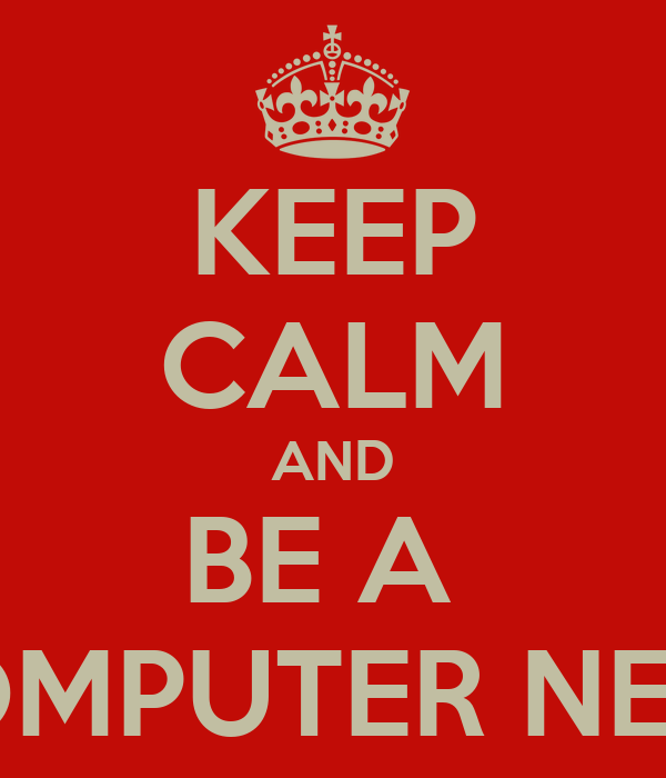 KEEP CALM AND BE A  COMPUTER NERD