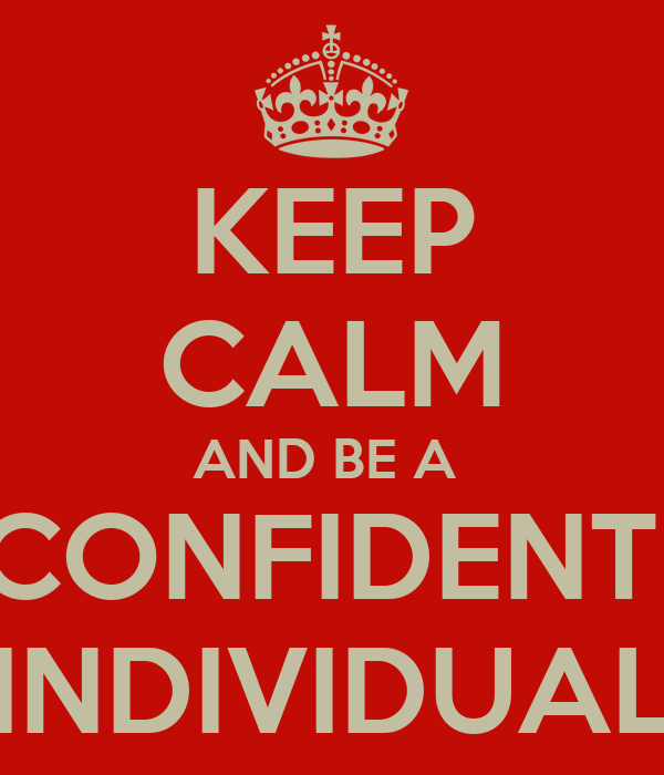 KEEP CALM AND BE A  CONFIDENT  INDIVIDUAL