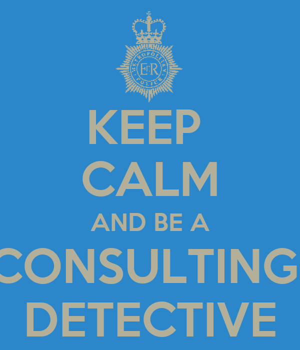KEEP  CALM AND BE A CONSULTING  DETECTIVE