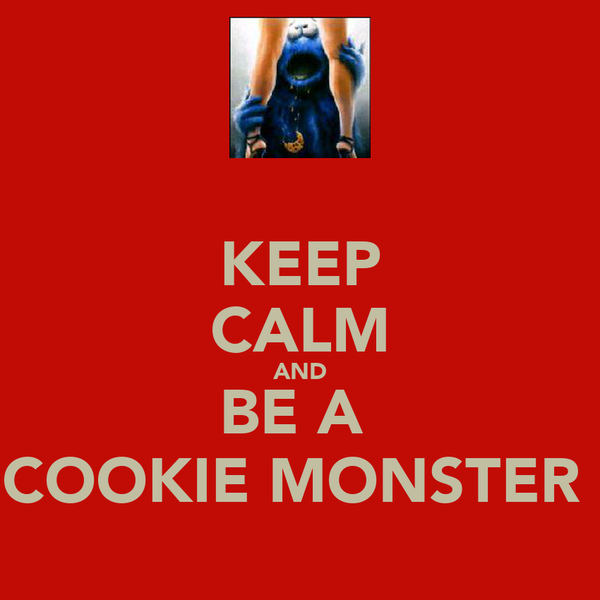 KEEP CALM AND BE A  COOKIE MONSTER