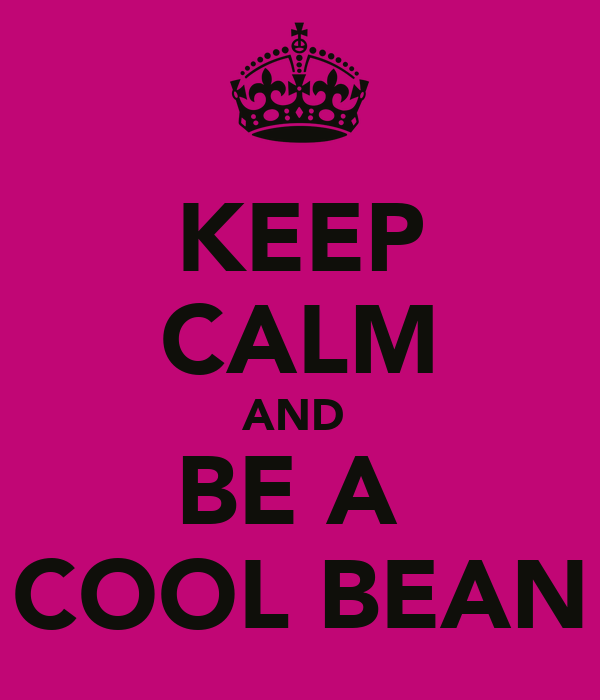 KEEP CALM AND  BE A  COOL BEAN
