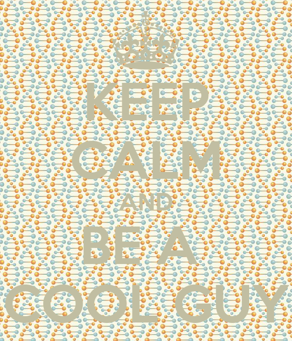 KEEP CALM AND BE A  COOL GUY