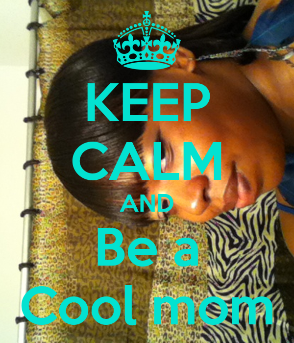 KEEP CALM AND Be a Cool mom