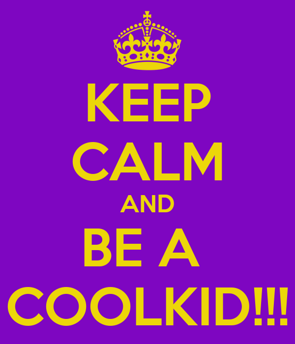KEEP CALM AND BE A  COOLKID!!!