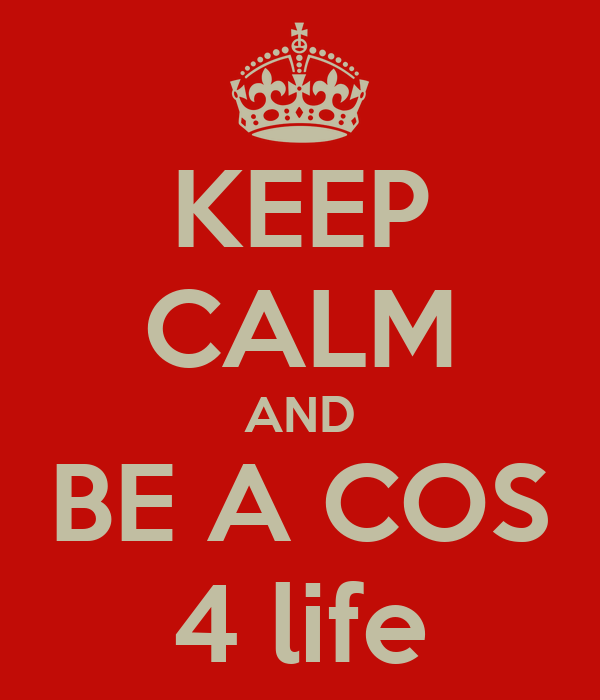 KEEP CALM AND BE A COS 4 life