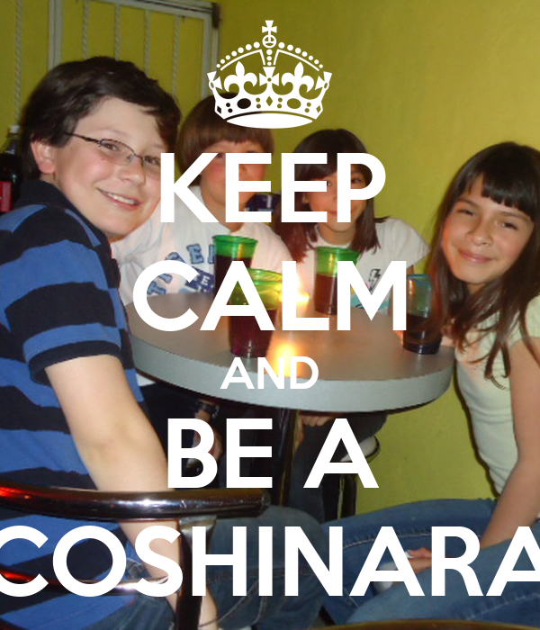 KEEP CALM AND BE A COSHINARA