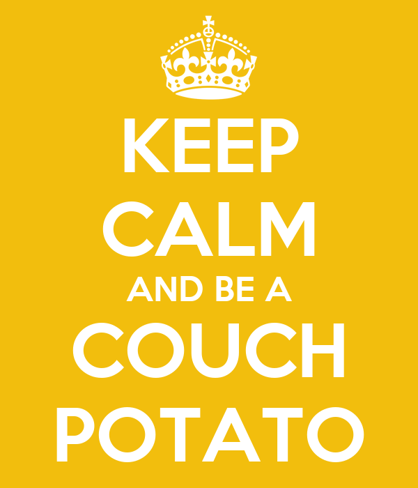 KEEP CALM AND BE A COUCH POTATO
