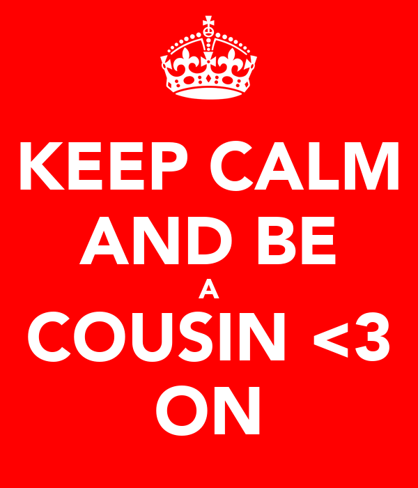 KEEP CALM AND BE A COUSIN <3 ON