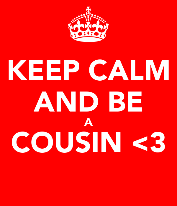 KEEP CALM AND BE A COUSIN <3