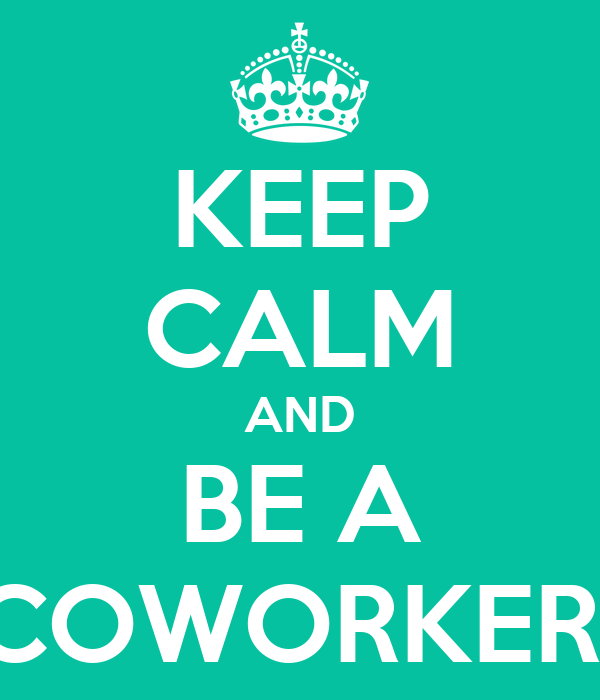 KEEP CALM AND BE A COWORKER