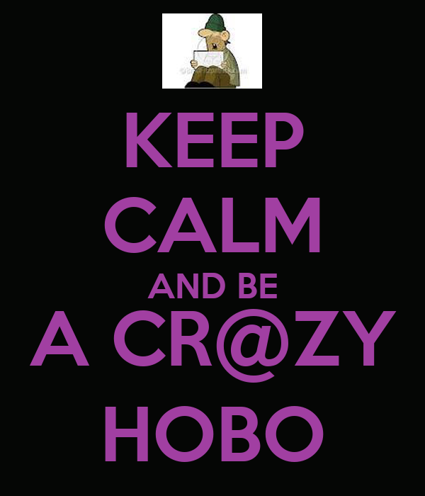 KEEP CALM AND BE A CR@ZY HOBO