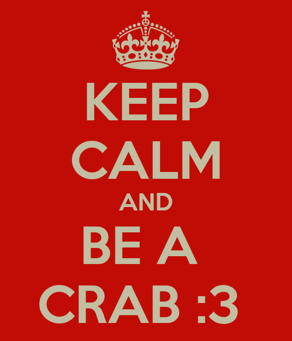 KEEP CALM AND BE A  CRAB :3