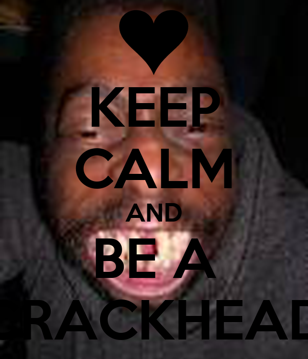 KEEP CALM AND BE A CRACKHEAD