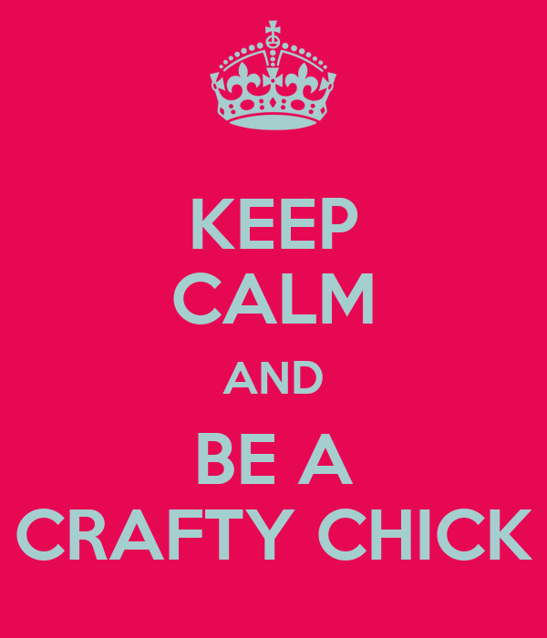 KEEP CALM AND BE A CRAFTY CHICK