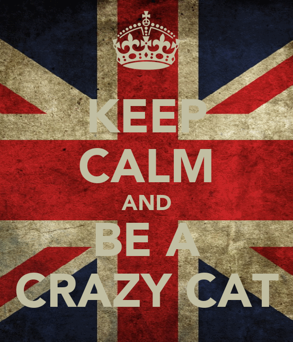 KEEP CALM AND BE A CRAZY CAT