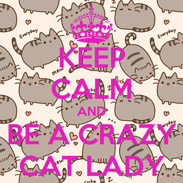 KEEP CALM AND BE A CRAZY CAT LADY