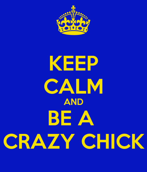 KEEP CALM AND BE A  CRAZY CHICK