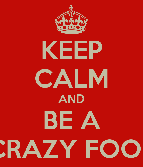 KEEP CALM AND BE A CRAZY FOOL