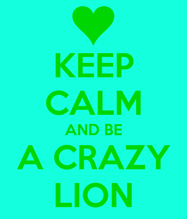 KEEP CALM AND BE A CRAZY LION