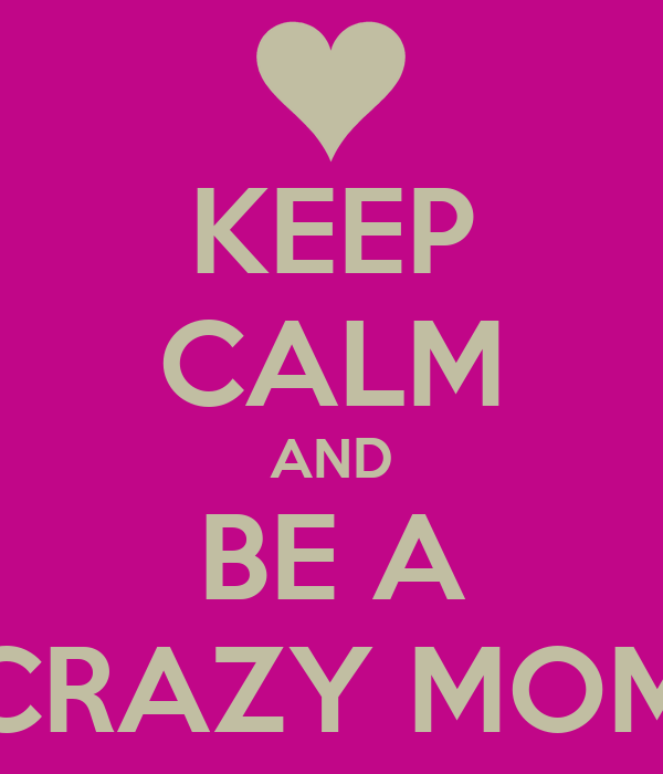 KEEP CALM AND BE A CRAZY MOM
