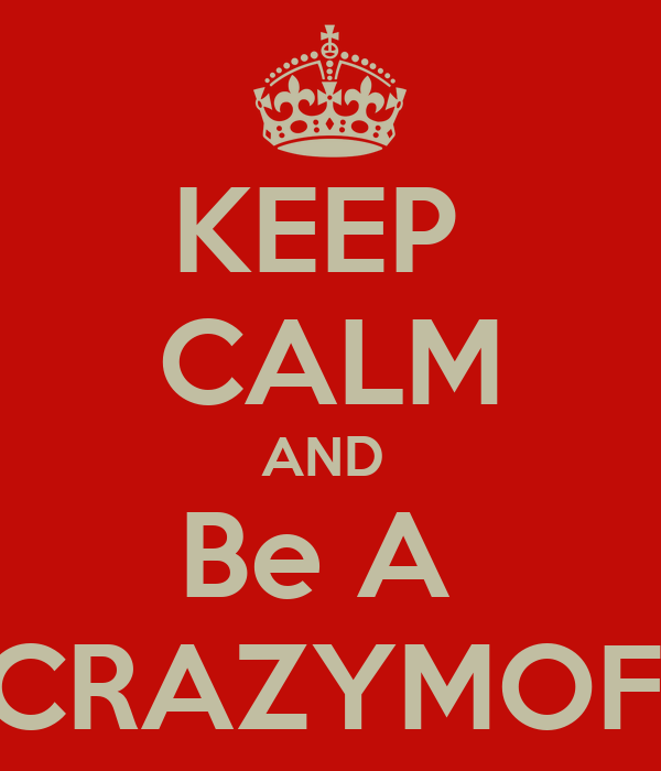KEEP  CALM AND  Be A  #CRAZYMOFO