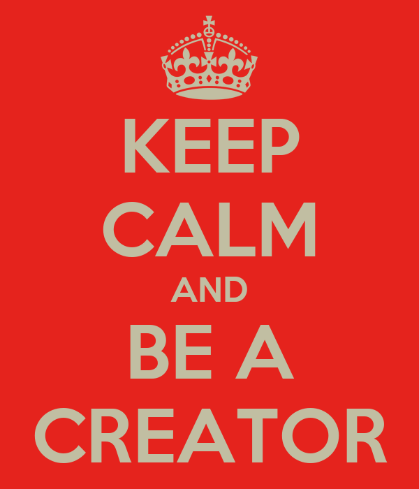 KEEP CALM AND BE A CREATOR