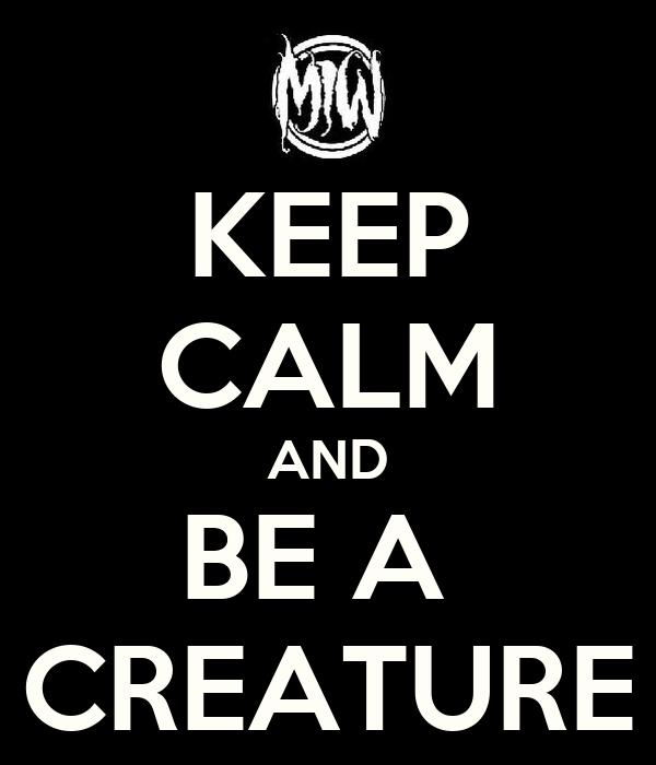 KEEP CALM AND BE A  CREATURE