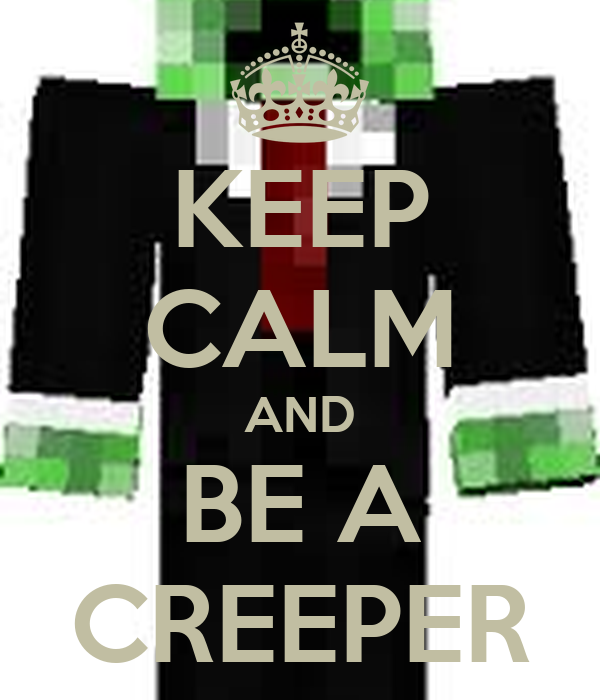 KEEP CALM AND BE A CREEPER