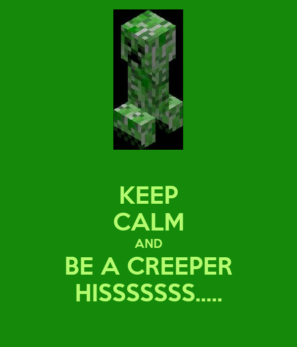 KEEP CALM AND BE A CREEPER HISSSSSSS.....