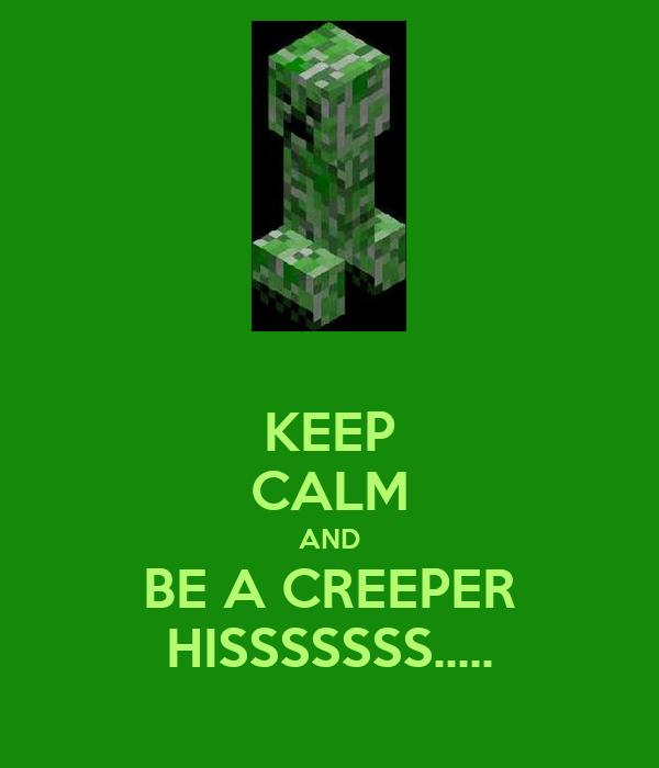 KEEP CALM AND BE A CREEPER HISSSSSSS.....