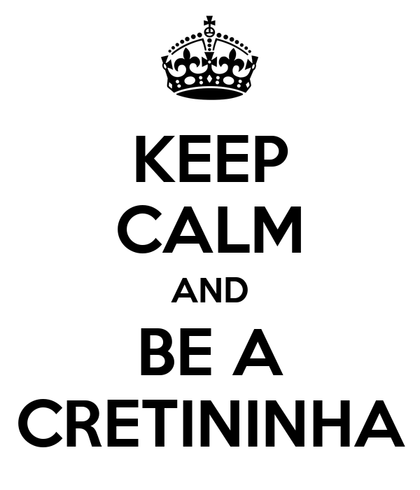 KEEP CALM AND BE A CRETININHA
