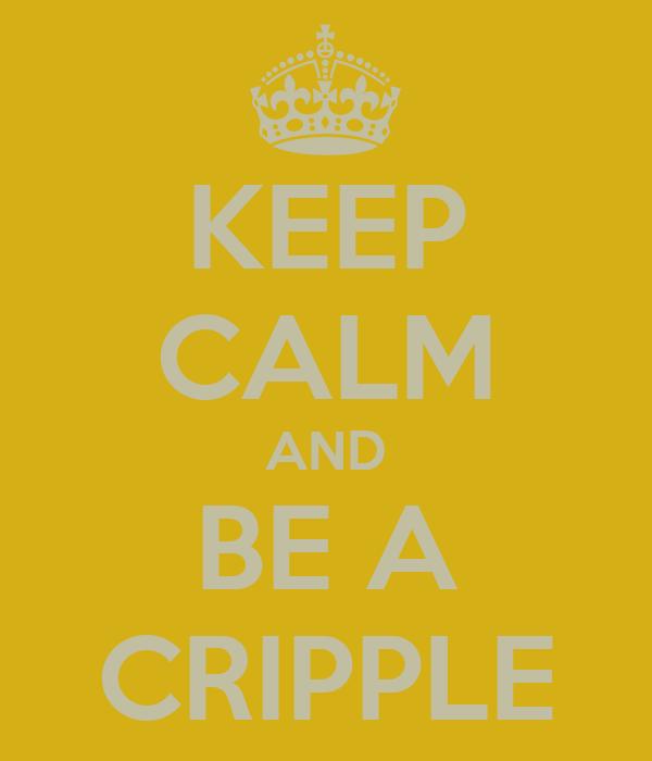 KEEP CALM AND BE A CRIPPLE