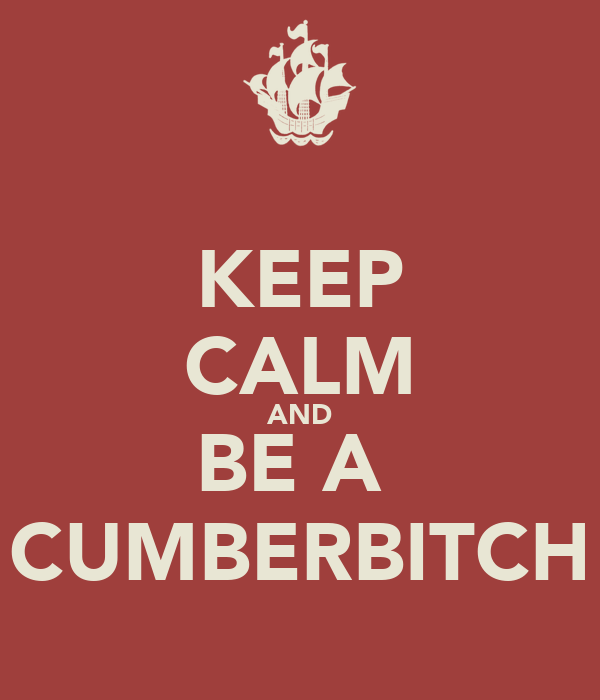 KEEP CALM AND BE A  CUMBERBITCH