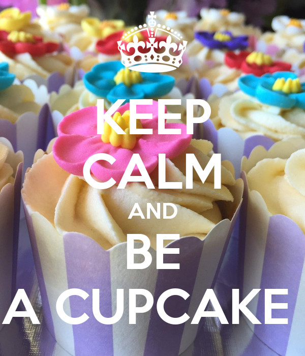 KEEP CALM AND BE A CUPCAKE