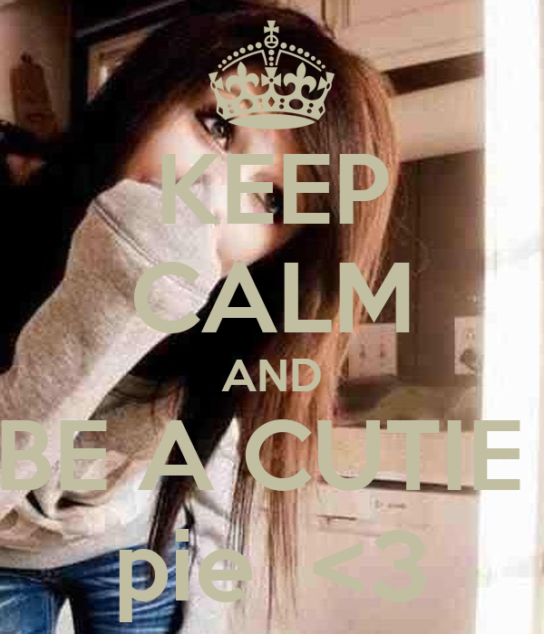 KEEP CALM AND BE A CUTIE  pie  <3