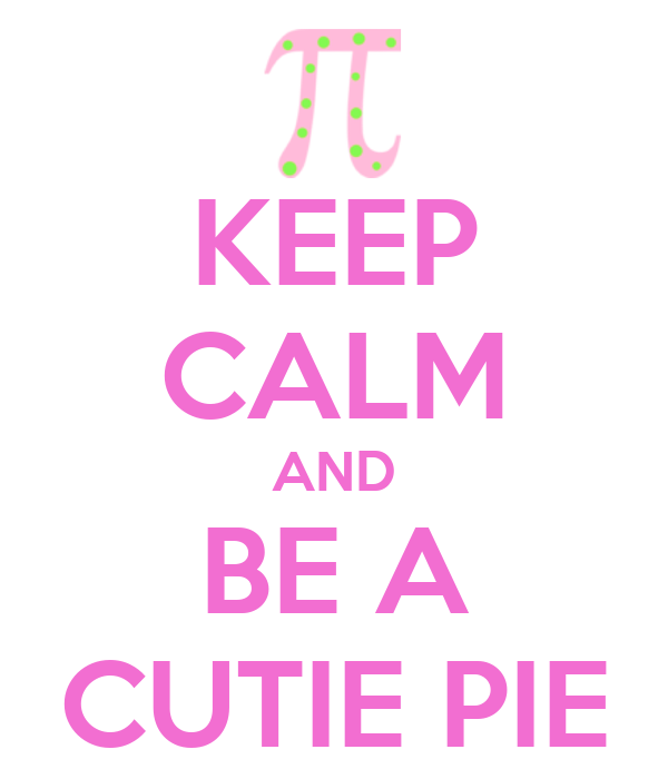 KEEP CALM AND BE A CUTIE PIE