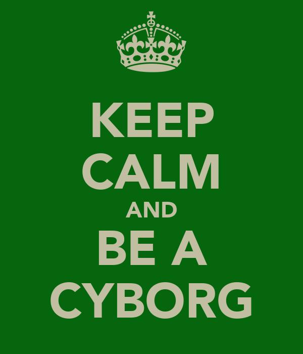 KEEP CALM AND BE A CYBORG