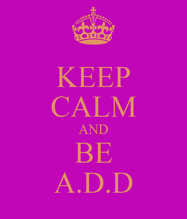 KEEP CALM AND BE A.D.D