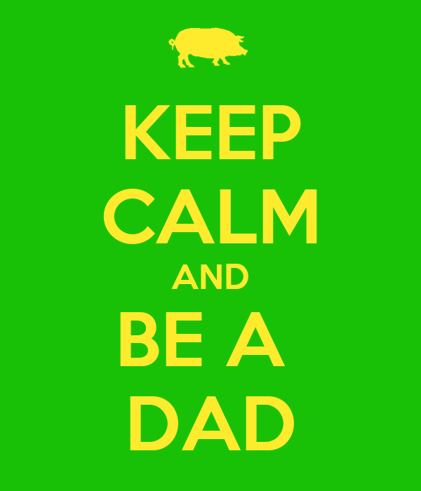 KEEP CALM AND BE A  DAD