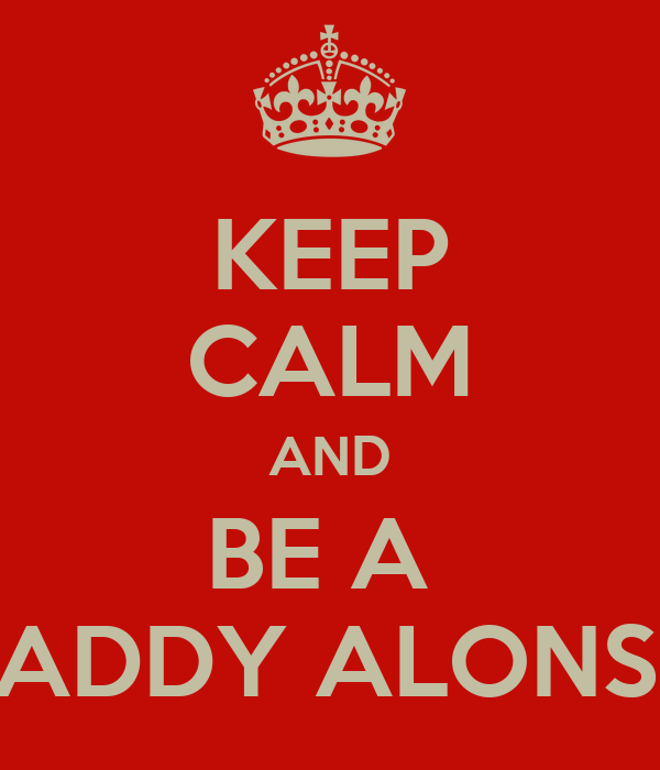 KEEP CALM AND BE A  DADDY ALONSO