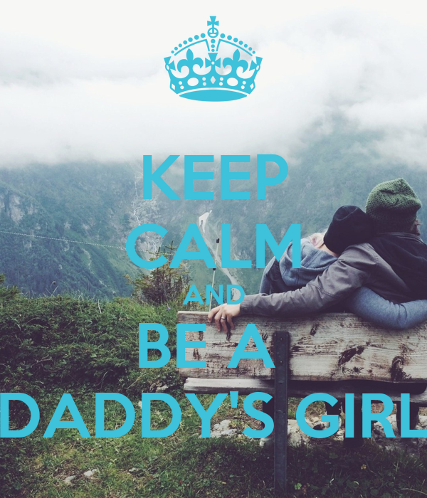KEEP CALM AND BE A  DADDY'S GIRL