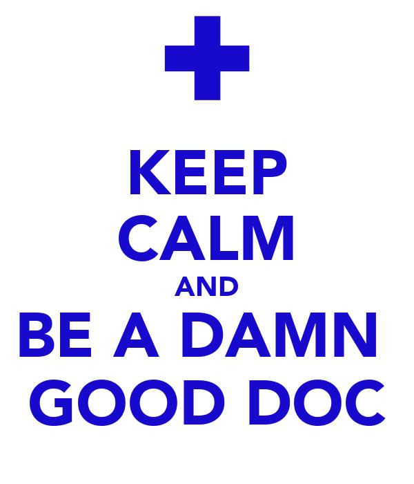 KEEP CALM AND BE A DAMN  GOOD DOC