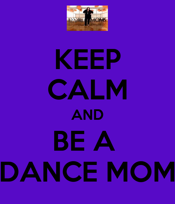 KEEP CALM AND BE A  DANCE MOM