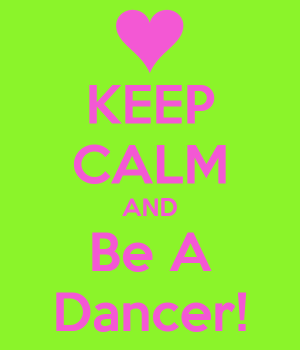 KEEP CALM AND Be A Dancer!