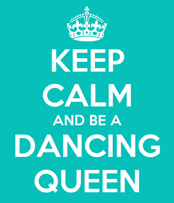 KEEP CALM AND BE A DANCING QUEEN